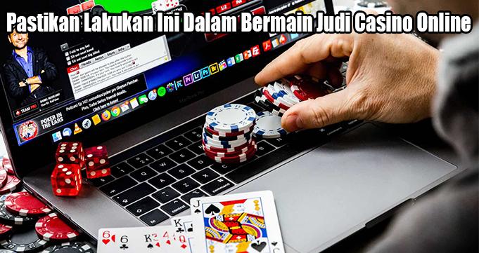 Pastikan Lakukan Ini Dalam Bermain Judi Casino Online