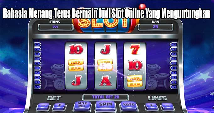 Rahasia Menang Terus Bermain Judi Slot Online Yang Menguntungkan